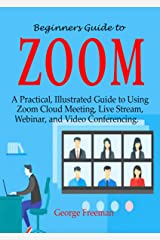 Beginners Guide to ZOOM: A Practical, Illustrated Guide to Using Zoom Cloud Meeting, Live Stream, Webinar, and Video Conferencing. Kindle Edition