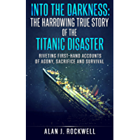 Into the Darkness: The Harrowing True Story of the Titanic Disaster: Riveting First-Hand Accounts of Agony, Sacrifice and Survival