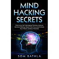 Mind Hacking Secrets: Overcome Self-Sabotaging Thinking, Improve Decision Making, Master Your Focus and Unlock Your Mind's Limitless Potential (English Edition)
