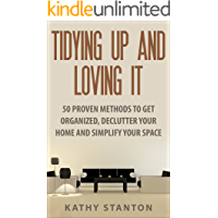 Tidying Up And Loving It: 50 Proven Methods To Get Organized, Declutter Your Home And Simplify Your Space (Decluttering, Home Organizing, Home Improvement, How To Live A Happier Life)