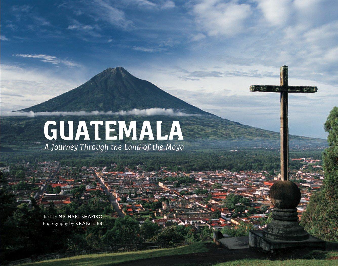 guatemala a journey through the land of the maya kraig lieb