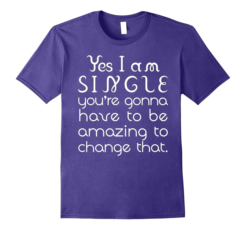Yes I Am Single Be Amazing to Change That T-Shirt-Art
