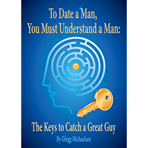 To Date a Man, You Must Understand a Man: The Keys to Catch a Great Guy (Relationship and Dating Advice for Women Book 7…