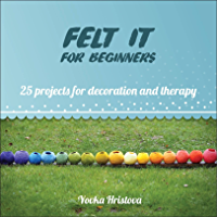 FELT IT for beginners: 25 PROJECTS FOR DECORATION AND THERAPY (THE CRAFT OF FELTING- FUN AND THERAPY Book 1) (English Edition)