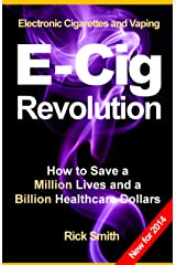 Electronic Cigarettes and Vaping E-CIG REVOLUTION - How to Save a Million Lives and a Billion Healthcare Dollars Kindle Edition