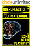 Neuroplasticity: The Brain's Way of Healing: Ultimate Guide to Using Brain Plasticity and Rewiring Your Brain for Change