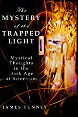 The Mystery of the Trapped Light: Mystical Thoughts in the Dark Age of Scientism Kindle Edition