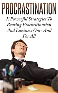 Procrastination: X Powerful Strategies To Beating Procrastination And Laziness Once And For All