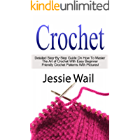 Crochet: Detailed Step-By-Step Guide On How To Master The Art of Crochet With Easy Beginner Friendly Crochet Patterns With Pictures (Crochet, Patterns, Crochetting, Knitting, Sewing)