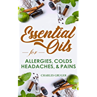 Essential Oils for Allergies, Colds, Headaches and Pains: 120 Essential Oil Blends and Recipes for Allergies, Colds…