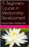 A Beginners Course in  Mediumship Development: Practical Mediumship Exercises (Understanding Mediumship Book 5)