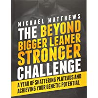 The Beyond Bigger Leaner Stronger Challenge: A Year of Shattering Plateaus and Achieving Your Genetic Potential (Muscle for Life)