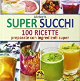 Super succhi. 100 ricette preparate con ingredienti super