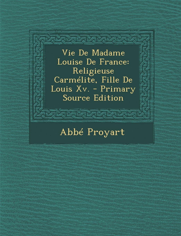 Vie De Madame Louise De France: Religieuse Carmélite, Fille De Louis Xv. - Primary Source Edition (French Edition) pdf epub
