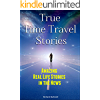 True Time Travel Stories: Amazing Real Life Stories In The News (Time Travel Books Book 1)