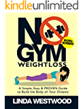 No Gym Weight Loss: A Simple, Easy & PROVEN Guide to Build the Body of Your Dreams with NO GYM & NO WEIGHTS!