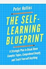The Self-Learning Blueprint: A Strategic Plan to Break Down Complex Topics, Comprehend Deeply, and Teach Yourself Anything (Learning how to Learn Book 3) Kindle Edition