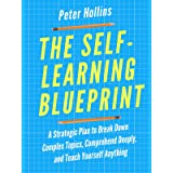 The Self-Learning Blueprint: A Strategic Plan to Break Down Complex Topics, Comprehend Deeply, and Teach Yourself Anything (L
