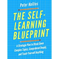 The Self-Learning Blueprint: A Strategic Plan to Break Down Complex Topics, Comprehend...