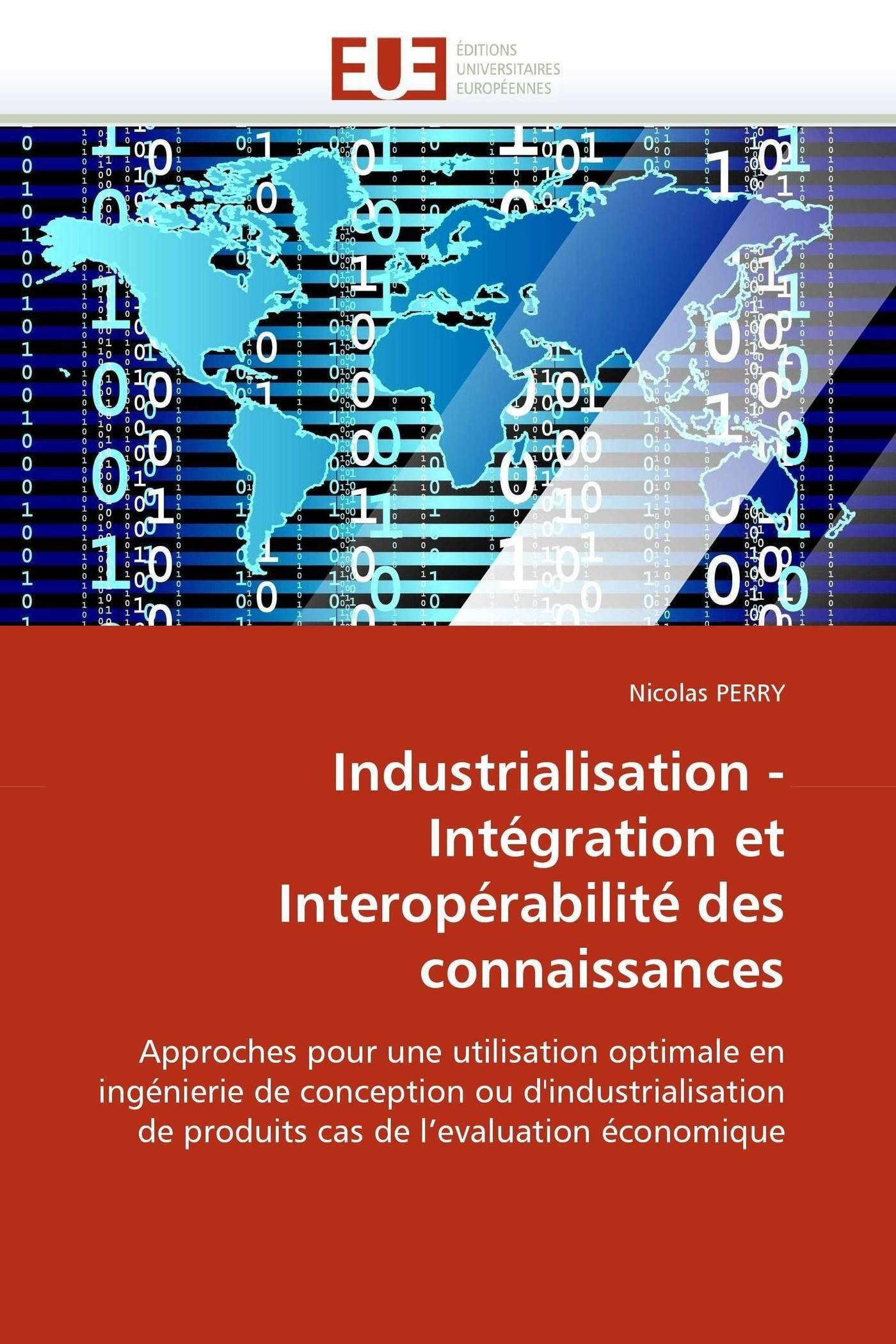Industrialisation - Intégration et Interopérabilité des connaissances: Approches pour une utilisation optimale en ingénierie de conception ou ... économique (Omn.Univ.Europ.) (French Edition) pdf epub