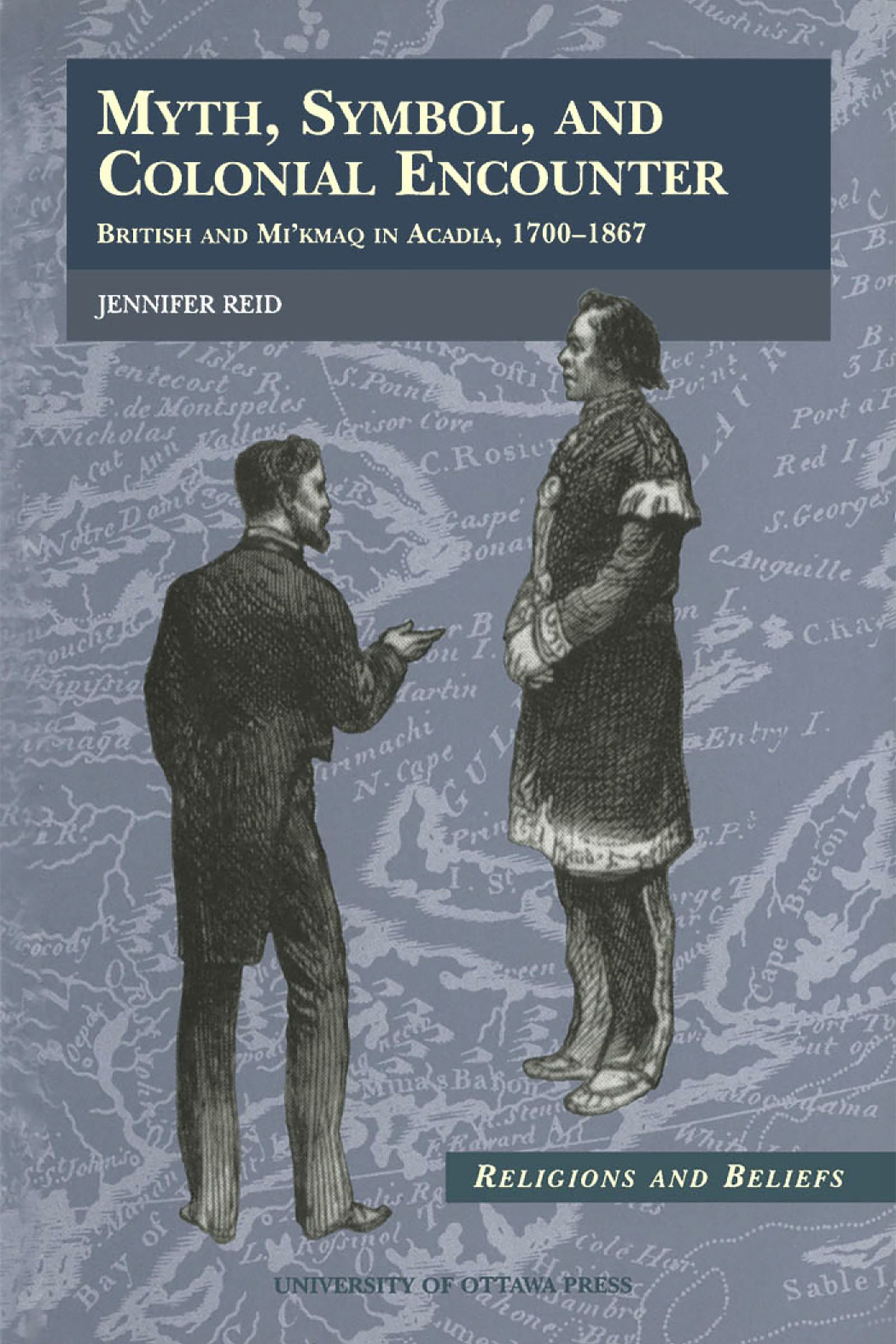 Myth, Symbol, and Colonial Encounter: British and Mi'kmaq in Acadia, 1700-1867 (Religion and Beliefs Series)