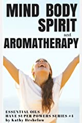 Mind Body Spirit and Aromatherapy: Essential Oils Have Super Powers Series #4 Kindle Edition