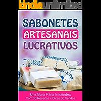 Sabonetes Artesanais Lucrativos - Uma Renda Extra Para Desempregados: Guia para Iniciantes com 30 Receitas + Dicas de Vendas