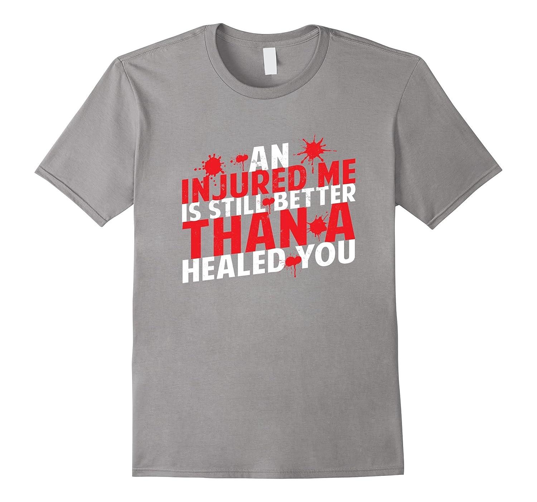 An Injured Me Is Still Better Than A Healed You T-Shirt-FL