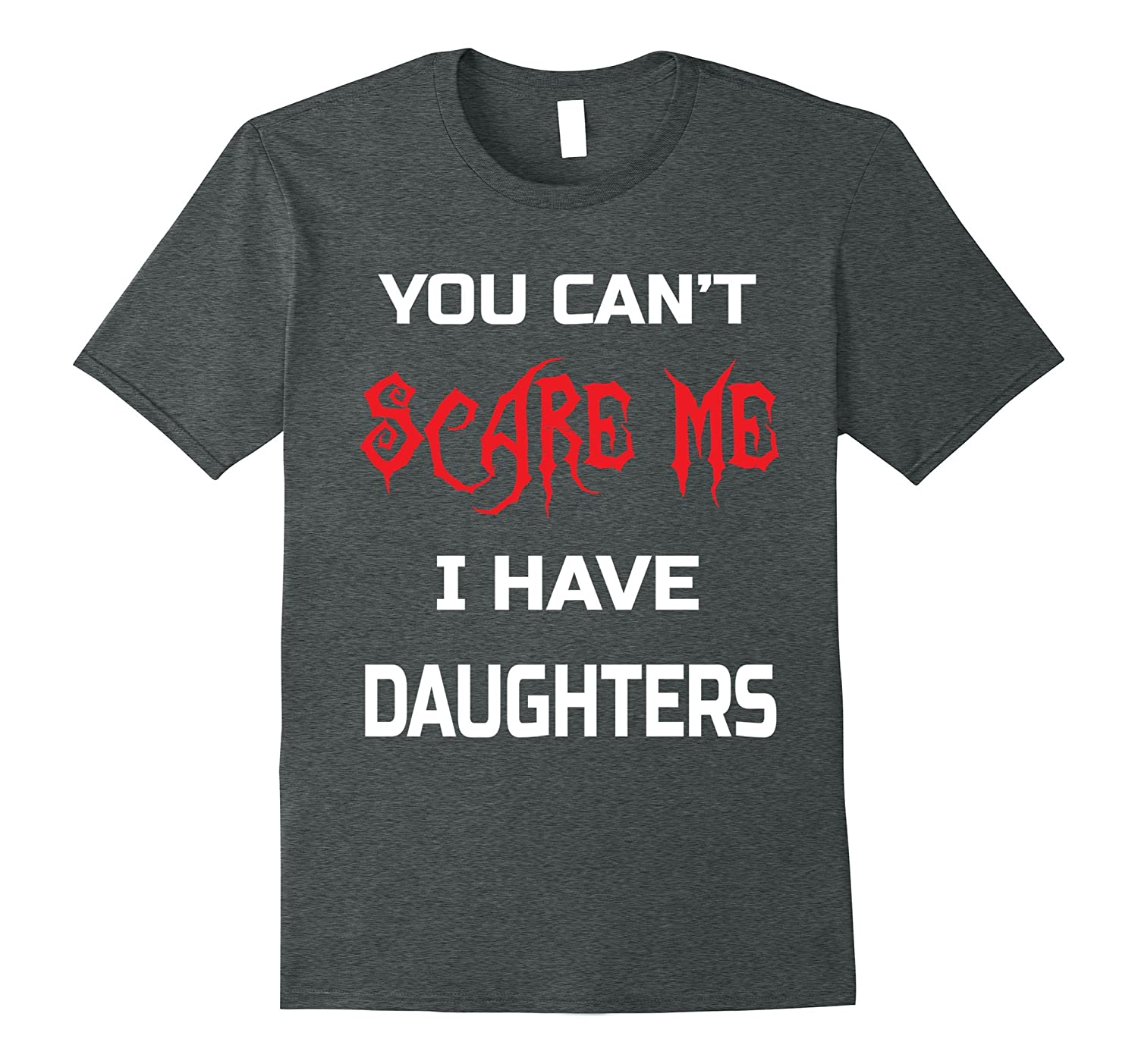 You Can't Scare Me I Have Daughters T-shirt Dads & Moms Gift