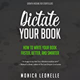 Dictate Your Book: How to Write Your Book Faster, Better, and Smarter: Growth Hacking for Storytellers