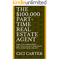 The $100,000 Part-Time Real Estate Agent: How I Consistently Make Full-Time Income in Real Estate While Keeping My Day Job