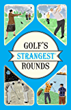 Golf's Strangest Rounds: Extraordinary but true stories from over a century of golf (English Edition)