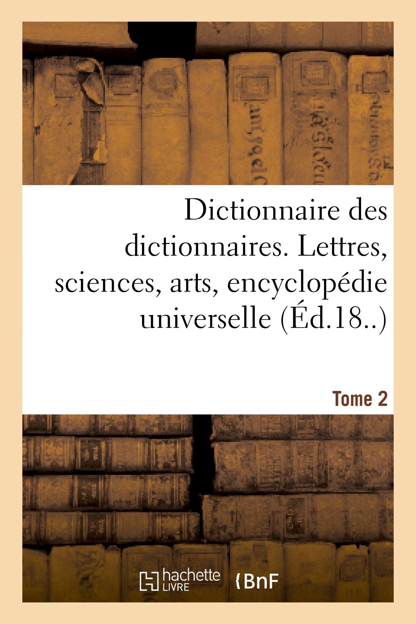 Dictionnaire Des Dictionnaires. Lettres, Sciences, Arts. T. 2, Bispore-Chilien (Generalites) (French Edition) pdf
