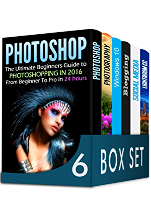Photoshop 6 in 1 Box Set: The Ultimate Beginners Guide to Photoshopping in 2016; DSLR Photography; Windows 10; Blogging; How to Master Social Media Marketing and Lightroom CC