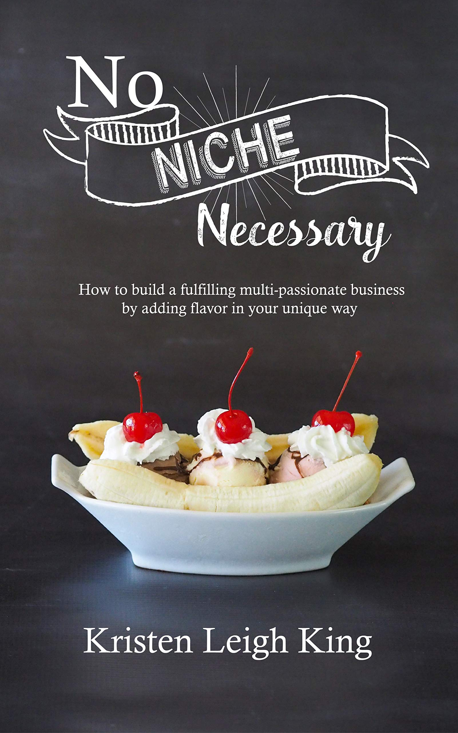 No Niche Necessary: How to build a fulfilling multi-passionate business by adding flavor in your unique way por Kristen Leigh King