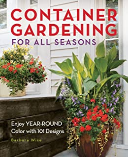 Container Gardening For All Seasons: Enjoy Year Round Color With 101 Designs
