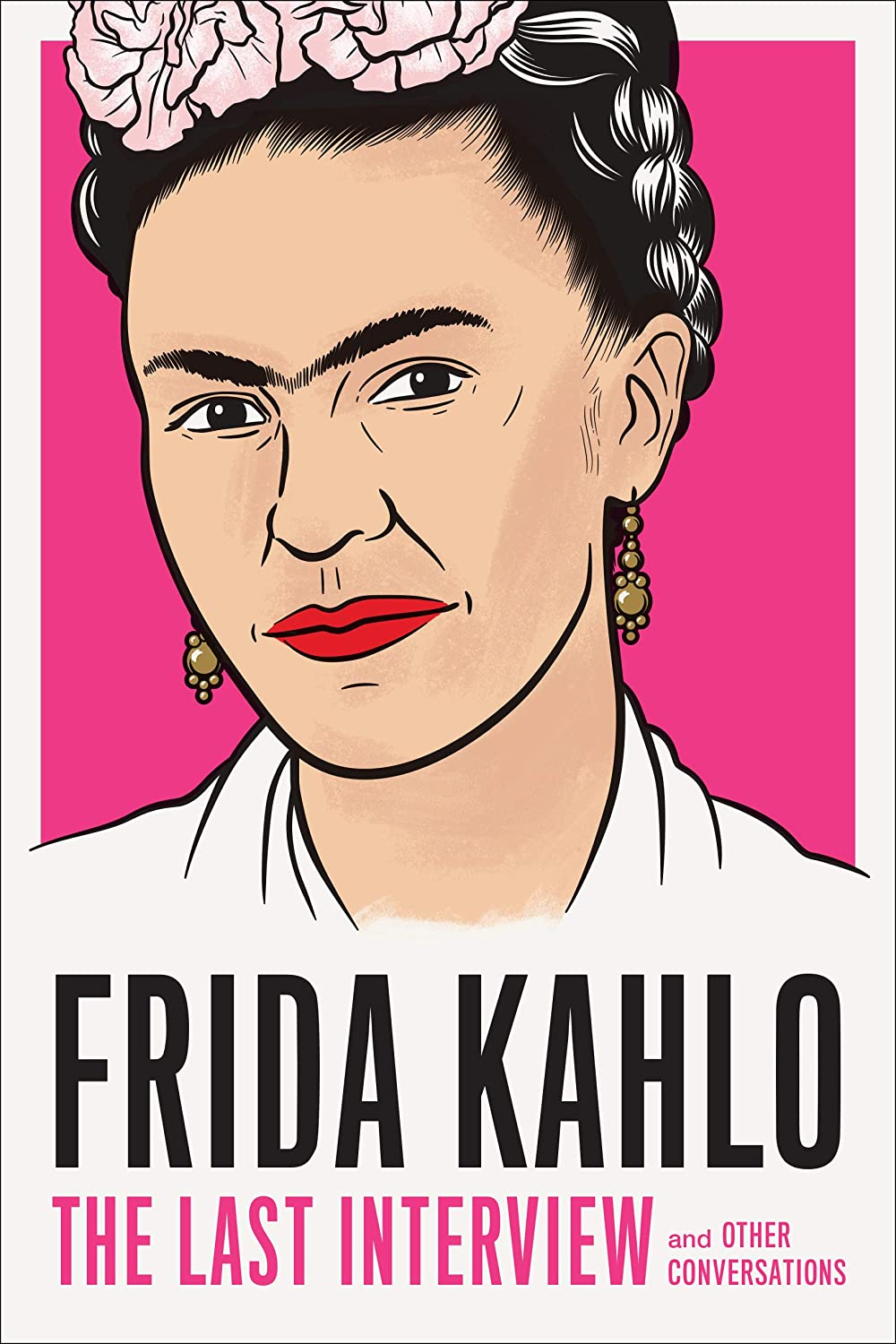 Frida Kahlo: The Last Interview: and Other Conversations (The Last ...