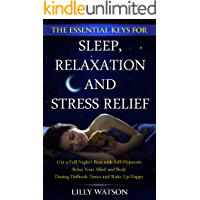 THE ESSENTIAL KEYS FOR SLEEP, RELAXATION AND STRESS RELIEF: get a Full Night's Rest with Self-Hypnosis Relax Your Mind and Body During Difficult Times and Wake Up Happy (English Edition)