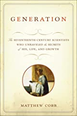 Generation: The Seventeenth-Century Scientists Who Unraveled the Secrets of Sex, Life, and Growth Kindle Edition