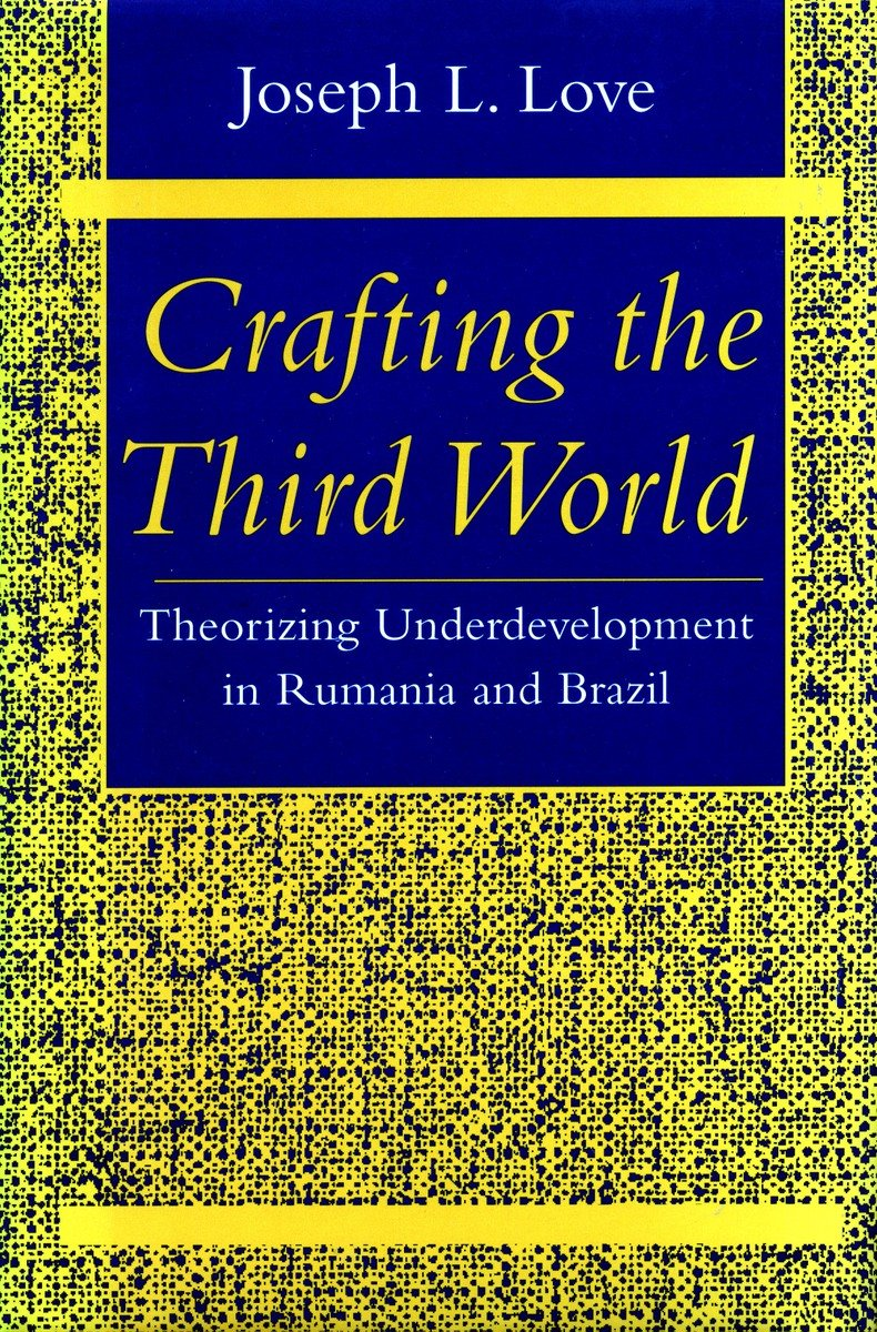 Crafting the Third World: Theorizing Underdevelopment in Rumania and Brazil (Comparative Studies Hist, Inst & Pub Po)