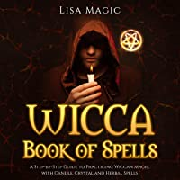 Wicca Book of Spells: A Step-by-Step Guide to Practicing Wiccan Magic with Candle, Crystal and Herbal Spells