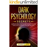 Dark Psychology Secrets: A Complete Guide to Discover the Advanced Manipulation Techniques, Reading Body Language, and How to