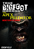 True Bigfoot Horror: The Apex Predator - Monster in the Woods - Book Zero: Cryptozoology: Terrifying, Violent, Interesting, and True Encounters of Sasquatch Hunting People: Book 0