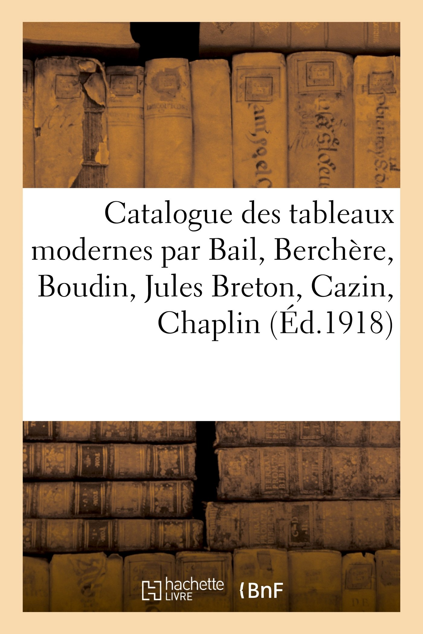 Catalogue des tableaux modernes par Bail, Berchère, Boudin, Jules Breton, Cazin, Chaplin (Arts) (French Edition) PDF