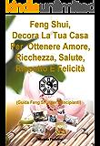 Feng Shui, Decora La Tua Casa Per Ottenere Amore, Ricchezza, Salute, Rispetto E Felicità: Guida Feng Shui per Principianti