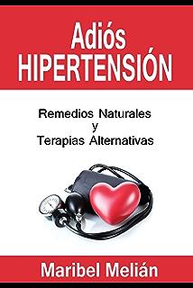 ADIÓS HIPERTENSIÓN. Remedios Naturales, Terapias Alternativas y Complementarias: (Indicado también para naturópatas