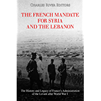 The French Mandate for Syria and the Lebanon: The History and Legacy of France's Administration of the Levant after World War I (English Edition)