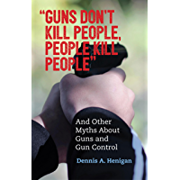"""Guns Don't Kill People, People Kill People"": And Other Myths About Guns and Gun Control"