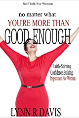 No Matter What You're More Than Good Enough: Faith-Stirring, Confidence Building Inspiration For Women (Negative Self Talk Book 4) Kindle Edition