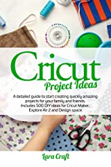 Cricut Project Ideas: A detailed guide to start creating quickly amazing projects for your family and friends. Includes 500 DIY ideas for Cricut Maker, Explore Air 2 and Design space Kindle Edition